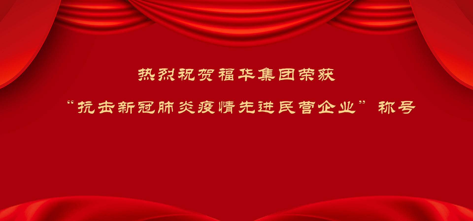 """热烈祝贺福华集团荣获""""抗击新冠肺炎疫情先进民营企业""""称号"""